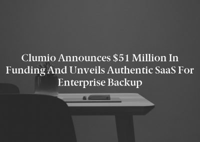 Clumio Announces $51 Million in Funding and Unveils Authentic SaaS for Enterprise Backup