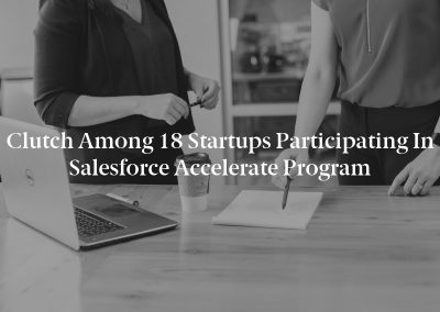 Clutch Among 18 Startups Participating In Salesforce Accelerate Program