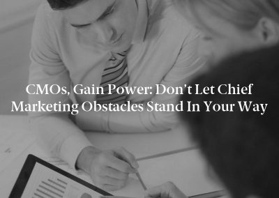 CMOs, Gain Power: Don't Let Chief Marketing Obstacles Stand in Your Way