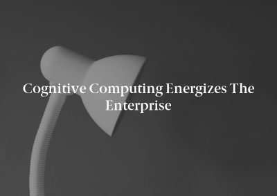 Cognitive Computing Energizes the Enterprise