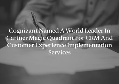 Cognizant Named a World Leader in Gartner Magic Quadrant for CRM and Customer Experience Implementation Services