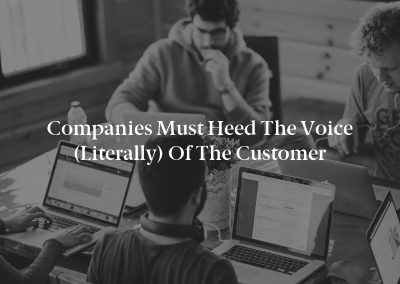 Companies Must Heed the Voice (Literally) of the Customer