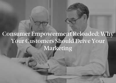 Consumer Empowerment Reloaded: Why Your Customers Should Drive Your Marketing