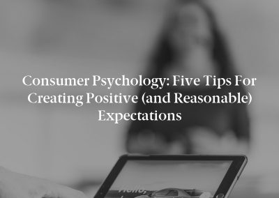 Consumer Psychology: Five Tips for Creating Positive (and Reasonable) Expectations
