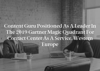 Content Guru Positioned as a Leader in the 2019 Gartner Magic Quadrant for Contact Center as a Service, Western Europe