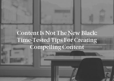 Content Is Not the New Black: Time-Tested Tips for Creating Compelling Content