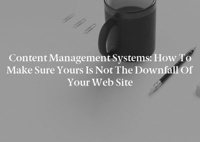 Content Management Systems: How to Make Sure Yours Is Not the Downfall of Your Web Site