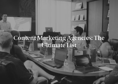 Content Marketing Agencies: The Ultimate List