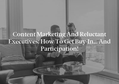 Content Marketing and Reluctant Executives: How to Get Buy-In… and Participation!