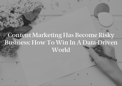 Content Marketing Has Become Risky Business: How to Win in a Data-Driven World