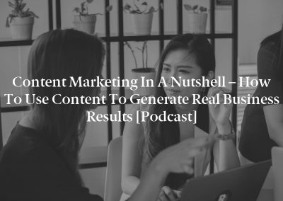Content Marketing in a Nutshell – How to Use Content to Generate Real Business Results [Podcast]