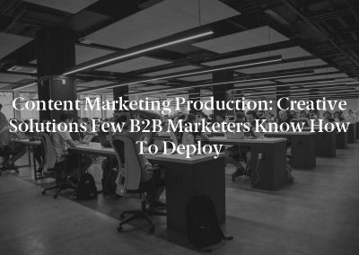 Content Marketing Production: Creative Solutions Few B2B Marketers Know How to Deploy