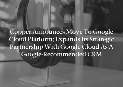 Copper Announces Move to Google Cloud Platform; Expands Its Strategic Partnership with Google Cloud as a Google-Recommended CRM
