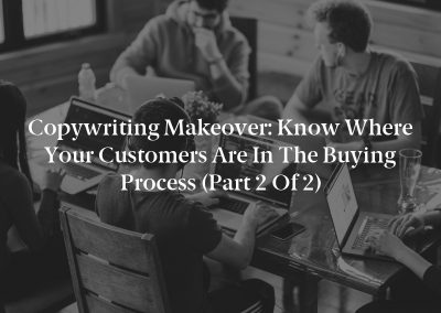 Copywriting Makeover: Know Where Your Customers Are in the Buying Process (Part 2 of 2)