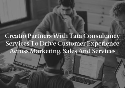 Creatio Partners With Tata Consultancy Services to Drive Customer Experience Across Marketing, Sales and Services