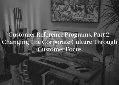 Customer Reference Programs, Part 2: Changing the Corporate Culture Through Customer Focus