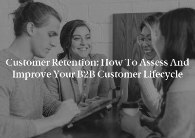 Customer Retention: How to Assess and Improve Your B2B Customer Lifecycle