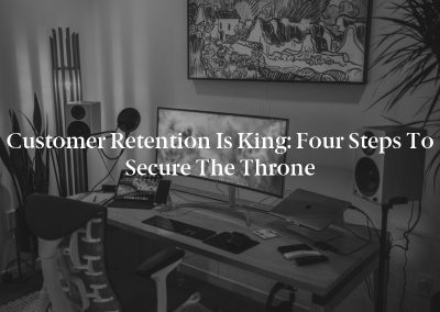Customer Retention Is King: Four Steps to Secure the Throne