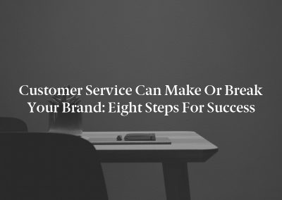 Customer Service Can Make or Break Your Brand: Eight Steps for Success