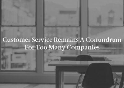 Customer Service Remains a Conundrum for Too Many Companies