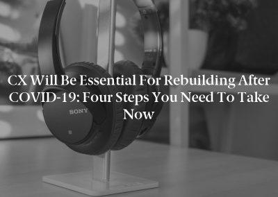 CX Will Be Essential for Rebuilding After COVID-19: Four Steps You Need to Take Now