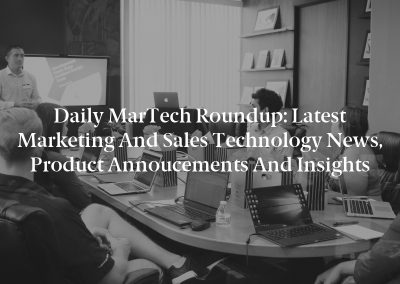 Daily MarTech Roundup: Latest Marketing and Sales Technology News, Product Annoucements and Insights