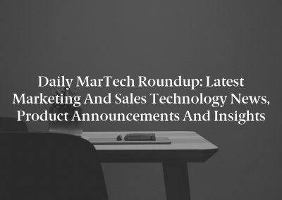 Daily MarTech Roundup: Latest Marketing and Sales Technology News, Product Announcements and Insights