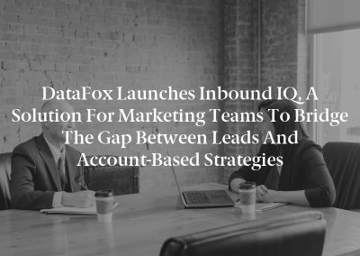 DataFox Launches Inbound IQ, a Solution for Marketing Teams to Bridge the Gap between Leads and Account-Based Strategies