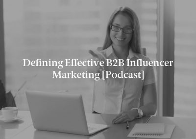 Defining Effective B2B Influencer Marketing [Podcast]