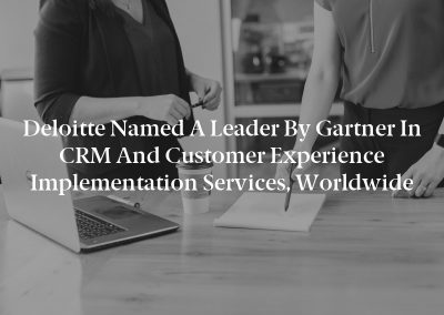 Deloitte named a Leader by Gartner in CRM and Customer Experience Implementation Services, Worldwide