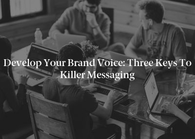 Develop Your Brand Voice: Three Keys to Killer Messaging