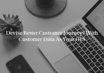Devise Better Customer Journeys With Customer Data as Your GPS
