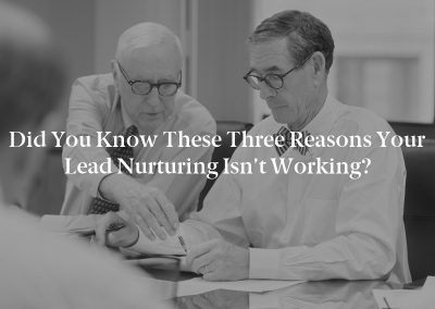 Did You Know These Three Reasons Your Lead Nurturing Isn't Working?