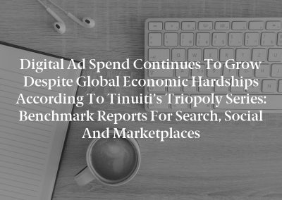 Digital Ad Spend Continues to Grow Despite Global Economic Hardships According to Tinuiti's Triopoly Series: Benchmark Reports for Search, Social and Marketplaces