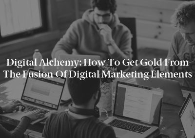 Digital Alchemy: How to Get Gold From the Fusion of Digital Marketing Elements