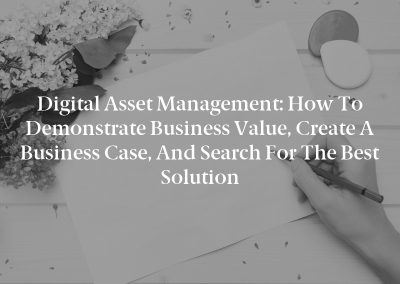 Digital Asset Management: How to Demonstrate Business Value, Create a Business Case, and Search for the Best Solution