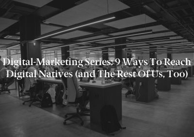 Digital-Marketing Series: 9 Ways to Reach Digital Natives (and the Rest of Us, Too)
