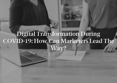 Digital Transformation During COVID-19: How Can Marketers Lead the Way?