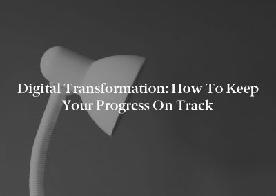 Digital Transformation: How to Keep Your Progress on Track