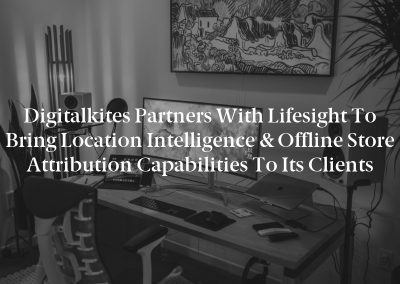 Digitalkites Partners With Lifesight to Bring Location Intelligence & Offline Store Attribution Capabilities to Its Clients