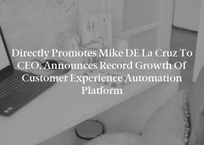Directly Promotes Mike DE La Cruz to CEO, Announces Record Growth of Customer Experience Automation Platform