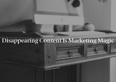 Disappearing Content Is Marketing Magic