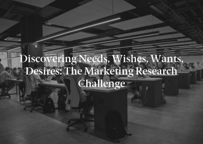 Discovering Needs, Wishes, Wants, Desires: The Marketing Research Challenge