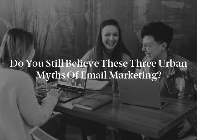 Do You Still Believe These Three Urban Myths of Email Marketing?
