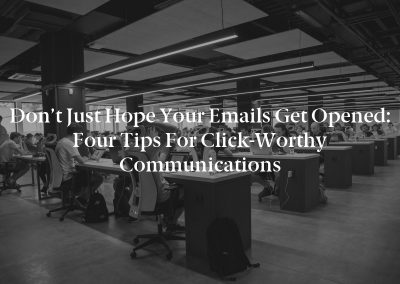 Don't Just Hope Your Emails Get Opened: Four Tips for Click-Worthy Communications
