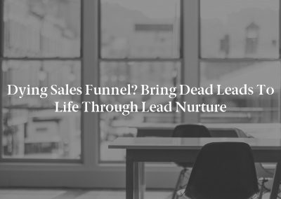 Dying Sales Funnel? Bring Dead Leads to Life Through Lead Nurture