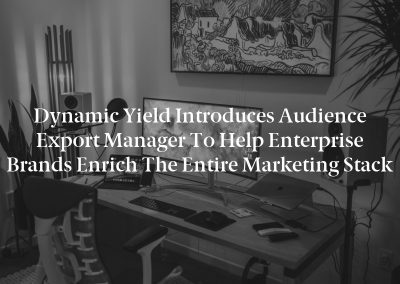 Dynamic Yield Introduces Audience Export Manager to Help Enterprise Brands Enrich the Entire Marketing Stack