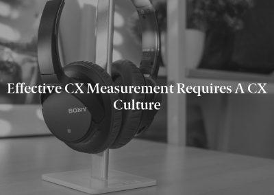 Effective CX Measurement Requires a CX Culture