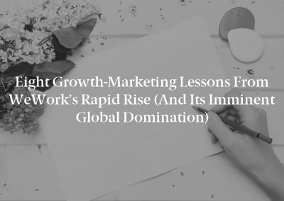 Eight Growth-Marketing Lessons From WeWork's Rapid Rise (And Its Imminent Global Domination)