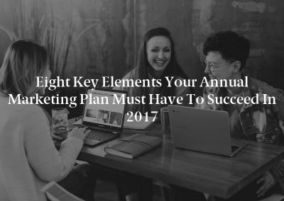 Eight Key Elements Your Annual Marketing Plan Must Have to Succeed in 2017